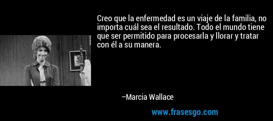 Creo que la enfermedad es un viaje de la familia, no importa cuál sea el resultado. Todo el mundo tiene que ser permitido para procesarla y llorar y tratar con él a su manera. – Marcia Wallace