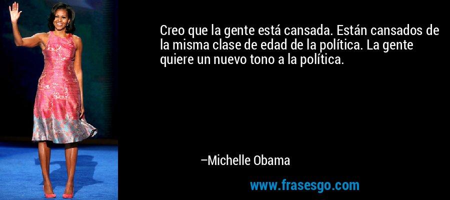 Creo que la gente está cansada. Están cansados de la misma clase de edad de la política. La gente quiere un nuevo tono a la política. – Michelle Obama