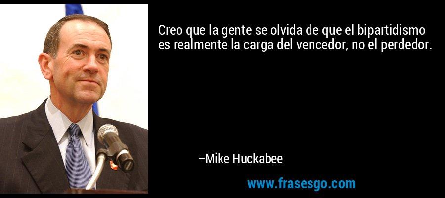 Creo que la gente se olvida de que el bipartidismo es realmente la carga del vencedor, no el perdedor. – Mike Huckabee
