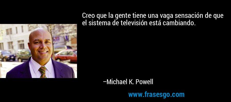 Creo que la gente tiene una vaga sensación de que el sistema de televisión está cambiando. – Michael K. Powell