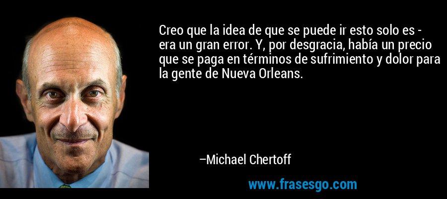 Creo que la idea de que se puede ir esto solo es - era un gran error. Y, por desgracia, había un precio que se paga en términos de sufrimiento y dolor para la gente de Nueva Orleans. – Michael Chertoff