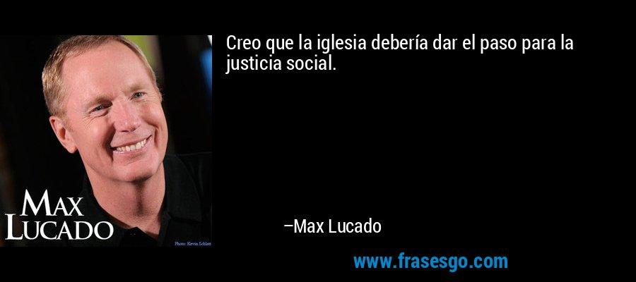 Creo que la iglesia debería dar el paso para la justicia social. – Max Lucado