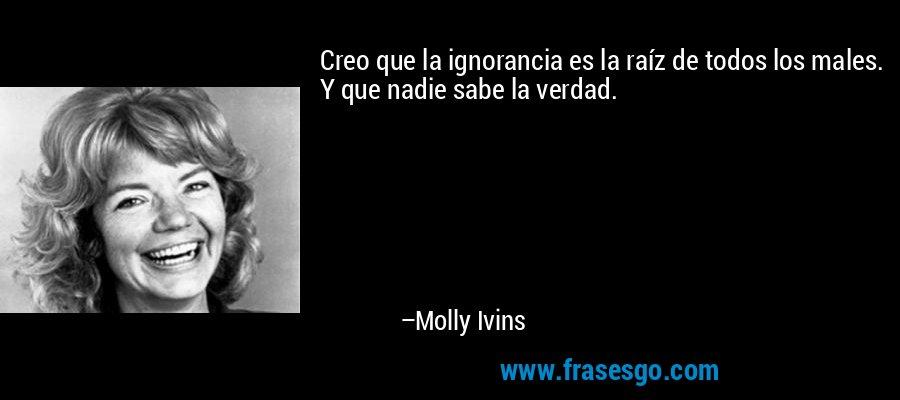 Creo que la ignorancia es la raíz de todos los males. Y que nadie sabe la verdad. – Molly Ivins