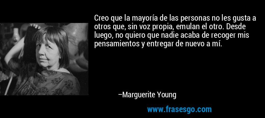 Creo que la mayoría de las personas no les gusta a otros que, sin voz propia, emulan el otro. Desde luego, no quiero que nadie acaba de recoger mis pensamientos y entregar de nuevo a mí. – Marguerite Young