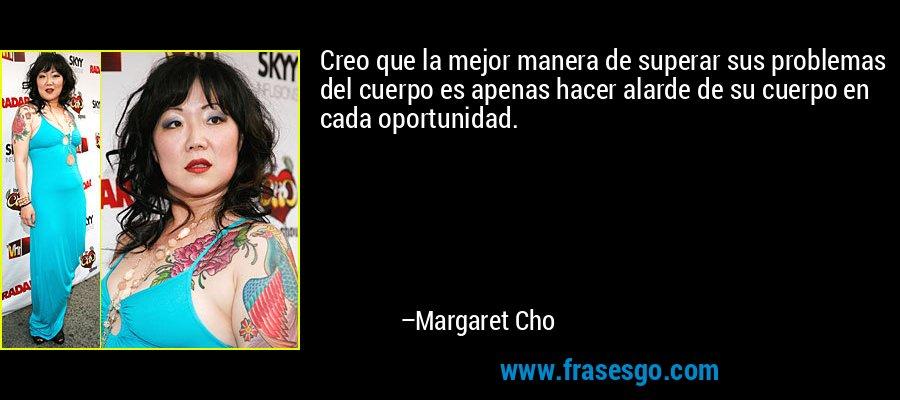 Creo que la mejor manera de superar sus problemas del cuerpo es apenas hacer alarde de su cuerpo en cada oportunidad. – Margaret Cho