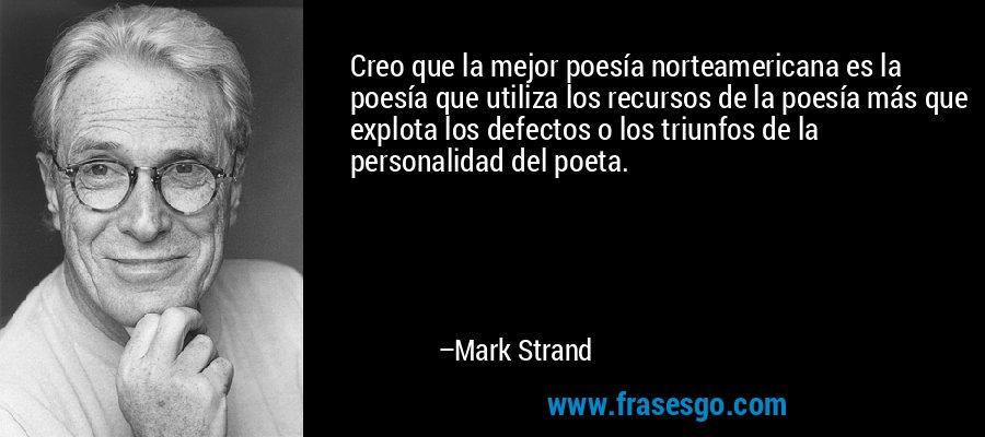 Creo que la mejor poesía norteamericana es la poesía que utiliza los recursos de la poesía más que explota los defectos o los triunfos de la personalidad del poeta. – Mark Strand
