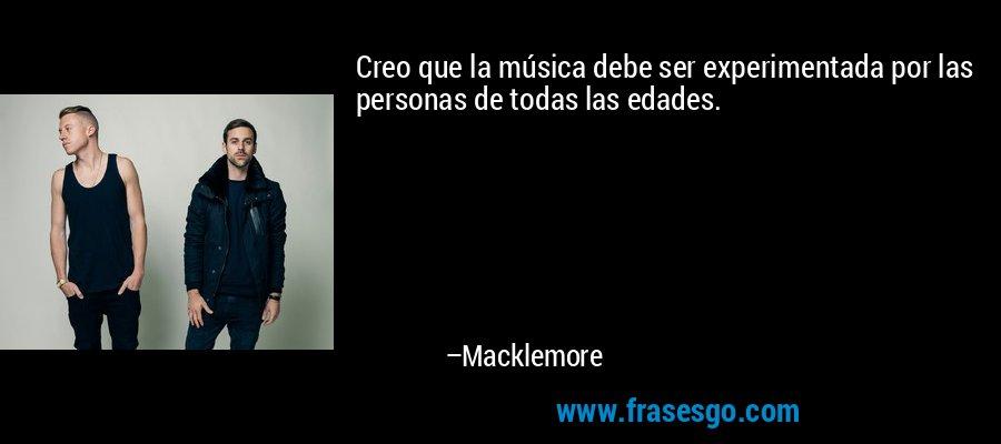 Creo que la música debe ser experimentada por las personas de todas las edades. – Macklemore
