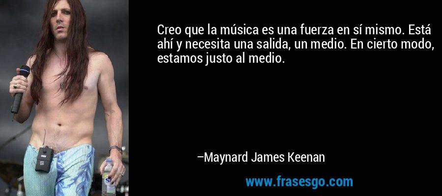 Creo que la música es una fuerza en sí mismo. Está ahí y necesita una salida, un medio. En cierto modo, estamos justo al medio. – Maynard James Keenan