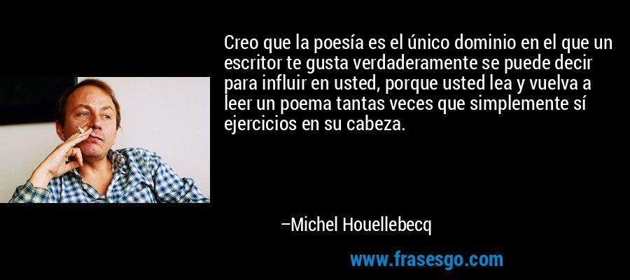 Creo que la poesía es el único dominio en el que un escritor te gusta verdaderamente se puede decir para influir en usted, porque usted lea y vuelva a leer un poema tantas veces que simplemente sí ejercicios en su cabeza. – Michel Houellebecq