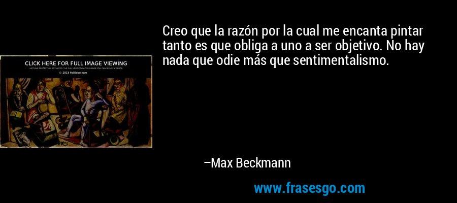 Creo que la razón por la cual me encanta pintar tanto es que obliga a uno a ser objetivo. No hay nada que odie más que sentimentalismo. – Max Beckmann