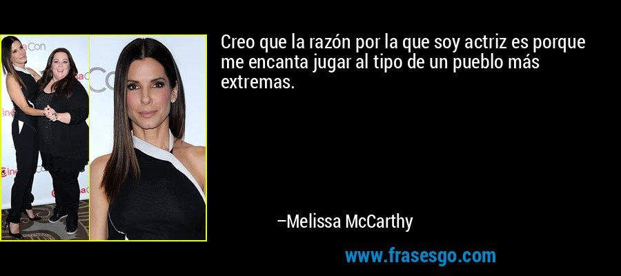 Creo que la razón por la que soy actriz es porque me encanta jugar al tipo de un pueblo más extremas. – Melissa McCarthy
