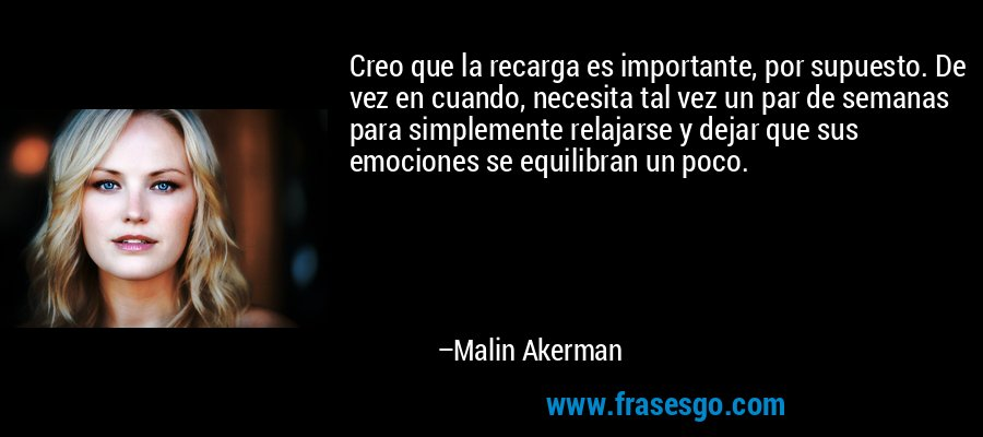 Creo que la recarga es importante, por supuesto. De vez en cuando, necesita tal vez un par de semanas para simplemente relajarse y dejar que sus emociones se equilibran un poco. – Malin Akerman