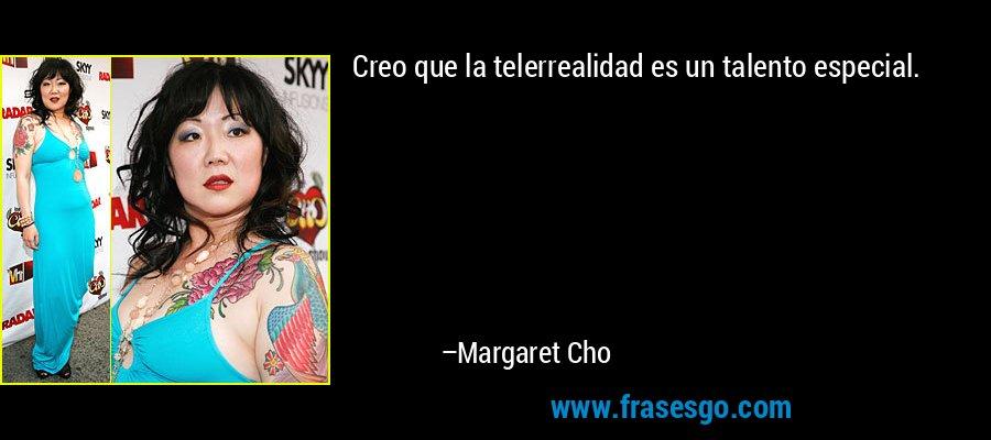 Creo que la telerrealidad es un talento especial. – Margaret Cho