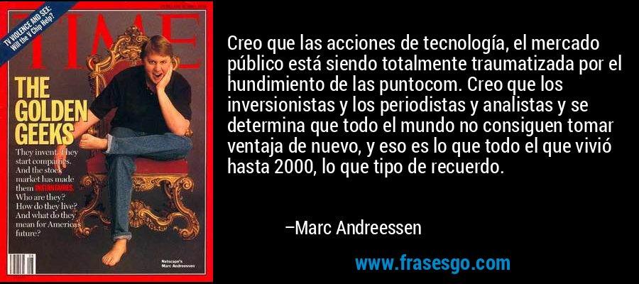 Creo que las acciones de tecnología, el mercado público está siendo totalmente traumatizada por el hundimiento de las puntocom. Creo que los inversionistas y los periodistas y analistas y se determina que todo el mundo no consiguen tomar ventaja de nuevo, y eso es lo que todo el que vivió hasta 2000, lo que tipo de recuerdo. – Marc Andreessen