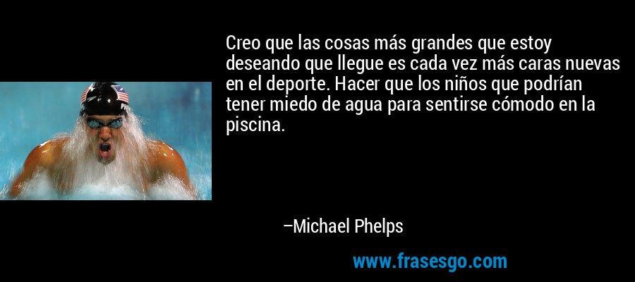 Creo que las cosas más grandes que estoy deseando que llegue es cada vez más caras nuevas en el deporte. Hacer que los niños que podrían tener miedo de agua para sentirse cómodo en la piscina. – Michael Phelps
