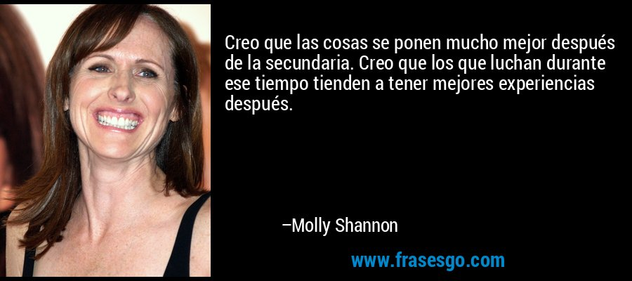 Creo que las cosas se ponen mucho mejor después de la secundaria. Creo que los que luchan durante ese tiempo tienden a tener mejores experiencias después. – Molly Shannon
