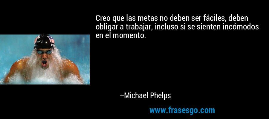 Creo que las metas no deben ser fáciles, deben obligar a trabajar, incluso si se sienten incómodos en el momento. – Michael Phelps