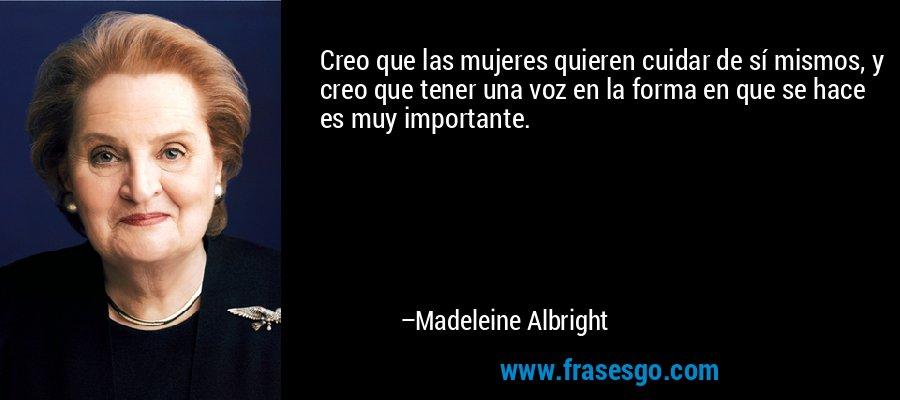 Creo que las mujeres quieren cuidar de sí mismos, y creo que tener una voz en la forma en que se hace es muy importante. – Madeleine Albright