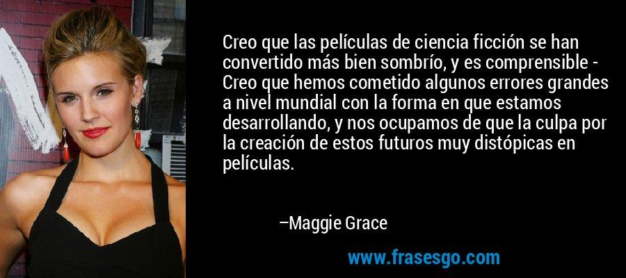 Creo que las películas de ciencia ficción se han convertido más bien sombrío, y es comprensible - Creo que hemos cometido algunos errores grandes a nivel mundial con la forma en que estamos desarrollando, y nos ocupamos de que la culpa por la creación de estos futuros muy distópicas en películas. – Maggie Grace