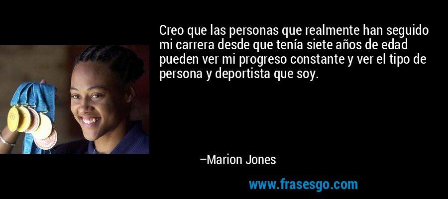 Creo que las personas que realmente han seguido mi carrera desde que tenía siete años de edad pueden ver mi progreso constante y ver el tipo de persona y deportista que soy. – Marion Jones