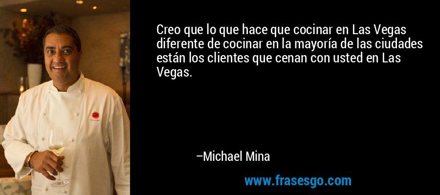 Creo que lo que hace que cocinar en Las Vegas diferente de cocinar en la mayoría de las ciudades están los clientes que cenan con usted en Las Vegas. – Michael Mina