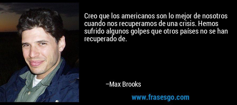 Creo que los americanos son lo mejor de nosotros cuando nos recuperamos de una crisis. Hemos sufrido algunos golpes que otros países no se han recuperado de. – Max Brooks