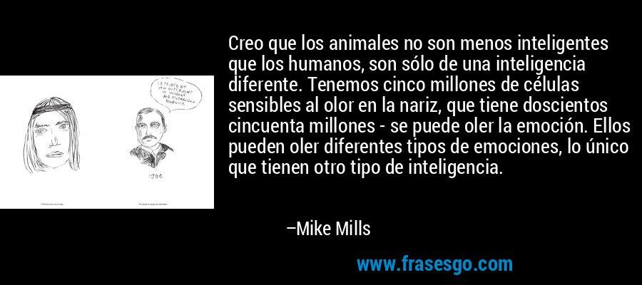 Creo que los animales no son menos inteligentes que los humanos, son sólo de una inteligencia diferente. Tenemos cinco millones de células sensibles al olor en la nariz, que tiene doscientos cincuenta millones - se puede oler la emoción. Ellos pueden oler diferentes tipos de emociones, lo único que tienen otro tipo de inteligencia. – Mike Mills