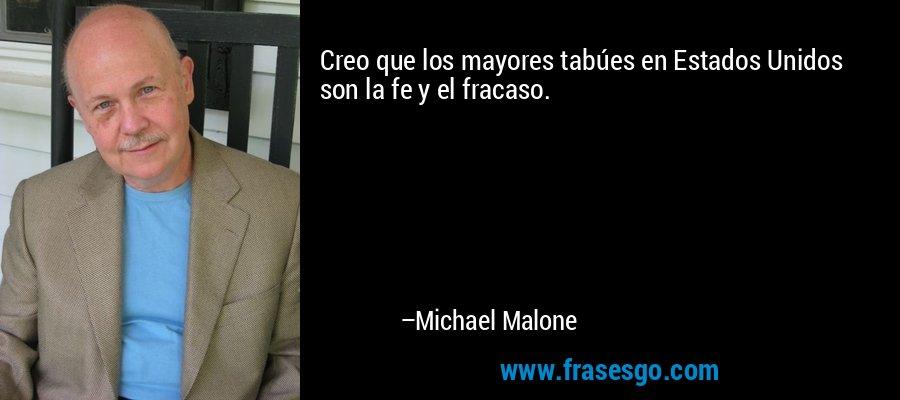 Creo que los mayores tabúes en Estados Unidos son la fe y el fracaso. – Michael Malone
