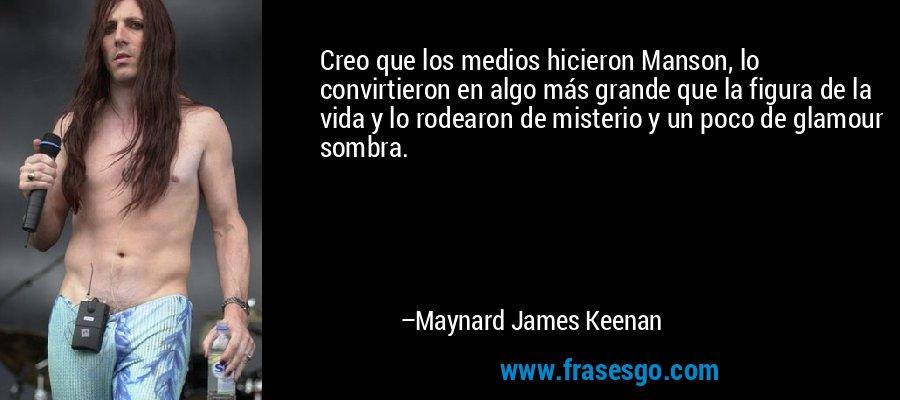 Creo que los medios hicieron Manson, lo convirtieron en algo más grande que la figura de la vida y lo rodearon de misterio y un poco de glamour sombra. – Maynard James Keenan