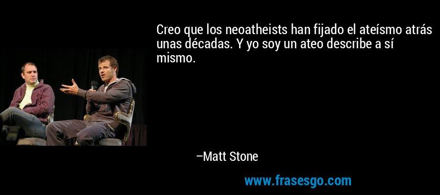 Creo que los neoatheists han fijado el ateísmo atrás unas décadas. Y yo soy un ateo describe a sí mismo. – Matt Stone