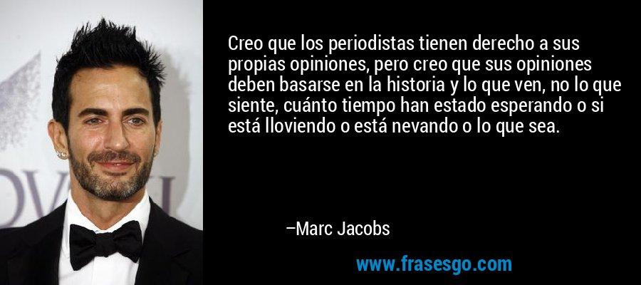 Creo que los periodistas tienen derecho a sus propias opiniones, pero creo que sus opiniones deben basarse en la historia y lo que ven, no lo que siente, cuánto tiempo han estado esperando o si está lloviendo o está nevando o lo que sea. – Marc Jacobs