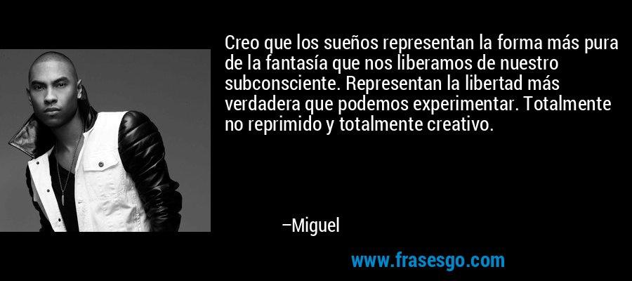 Creo que los sueños representan la forma más pura de la fantasía que nos liberamos de nuestro subconsciente. Representan la libertad más verdadera que podemos experimentar. Totalmente no reprimido y totalmente creativo. – Miguel