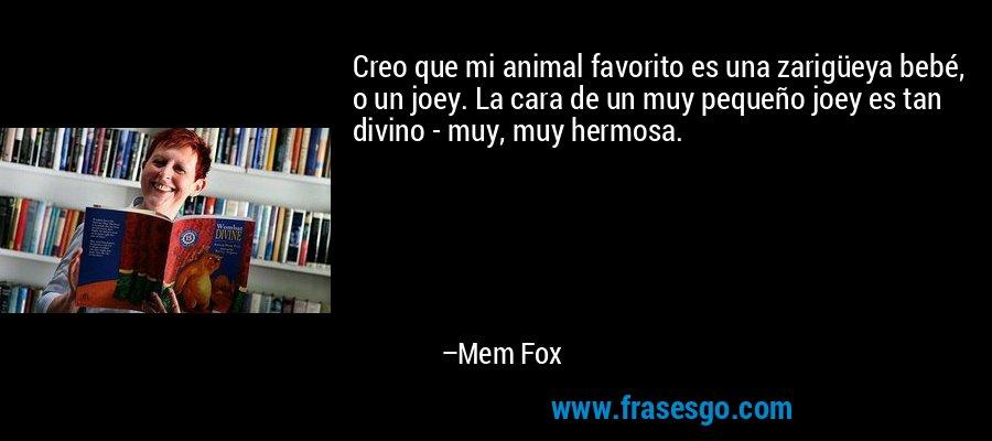 Creo que mi animal favorito es una zarigüeya bebé, o un joey. La cara de un muy pequeño joey es tan divino - muy, muy hermosa. – Mem Fox