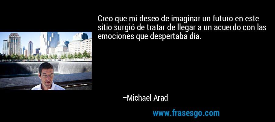 Creo que mi deseo de imaginar un futuro en este sitio surgió de tratar de llegar a un acuerdo con las emociones que despertaba día. – Michael Arad