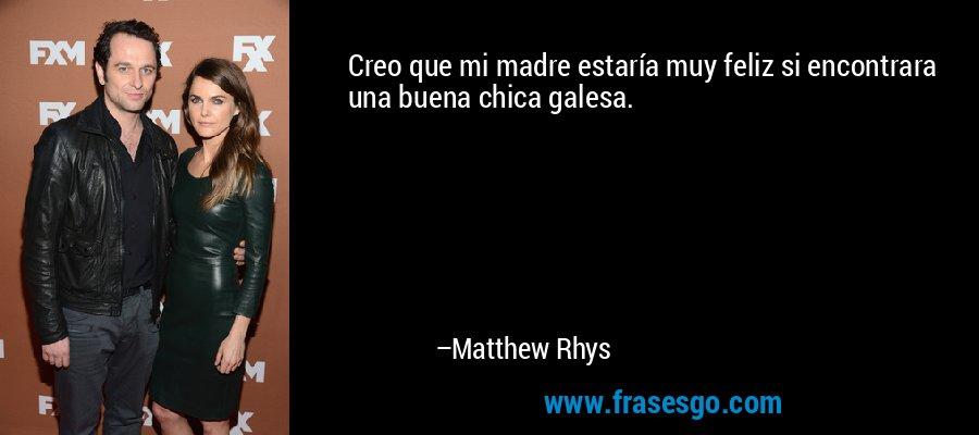 Creo que mi madre estaría muy feliz si encontrara una buena chica galesa. – Matthew Rhys