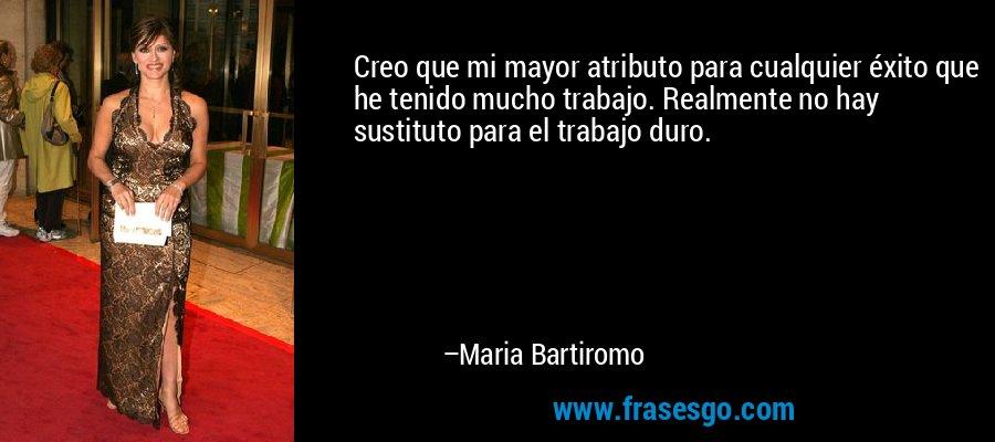 Creo que mi mayor atributo para cualquier éxito que he tenido mucho trabajo. Realmente no hay sustituto para el trabajo duro. – Maria Bartiromo