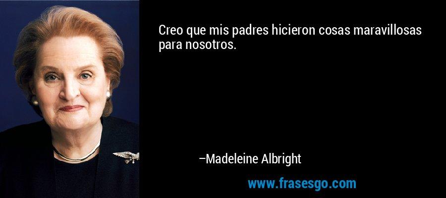Creo que mis padres hicieron cosas maravillosas para nosotros. – Madeleine Albright