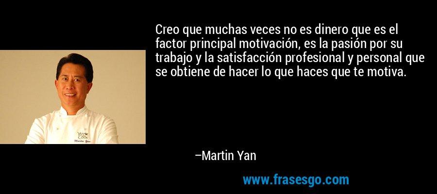 Creo que muchas veces no es dinero que es el factor principal motivación, es la pasión por su trabajo y la satisfacción profesional y personal que se obtiene de hacer lo que haces que te motiva. – Martin Yan