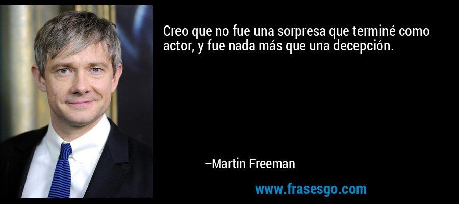 Creo que no fue una sorpresa que terminé como actor, y fue nada más que una decepción. – Martin Freeman