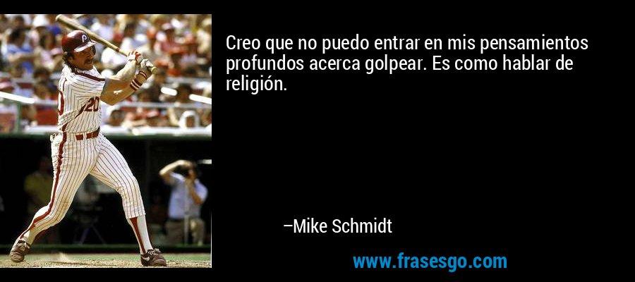 Creo que no puedo entrar en mis pensamientos profundos acerca golpear. Es como hablar de religión. – Mike Schmidt