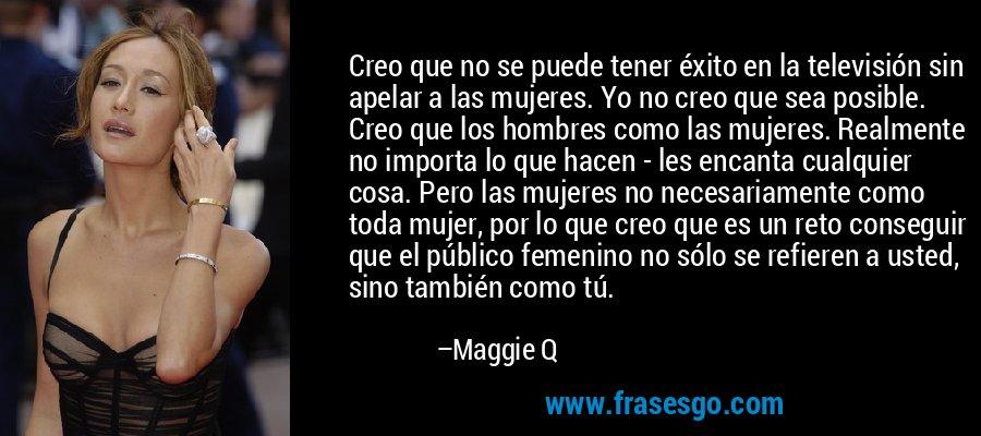 Creo que no se puede tener éxito en la televisión sin apelar a las mujeres. Yo no creo que sea posible. Creo que los hombres como las mujeres. Realmente no importa lo que hacen - les encanta cualquier cosa. Pero las mujeres no necesariamente como toda mujer, por lo que creo que es un reto conseguir que el público femenino no sólo se refieren a usted, sino también como tú. – Maggie Q