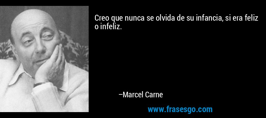 Creo que nunca se olvida de su infancia, si era feliz o infeliz. – Marcel Carne