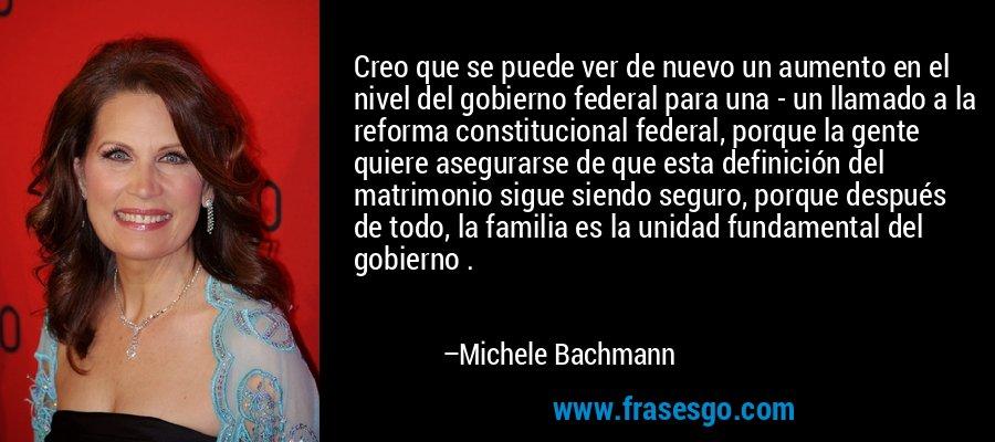 Creo que se puede ver de nuevo un aumento en el nivel del gobierno federal para una - un llamado a la reforma constitucional federal, porque la gente quiere asegurarse de que esta definición del matrimonio sigue siendo seguro, porque después de todo, la familia es la unidad fundamental del gobierno . – Michele Bachmann