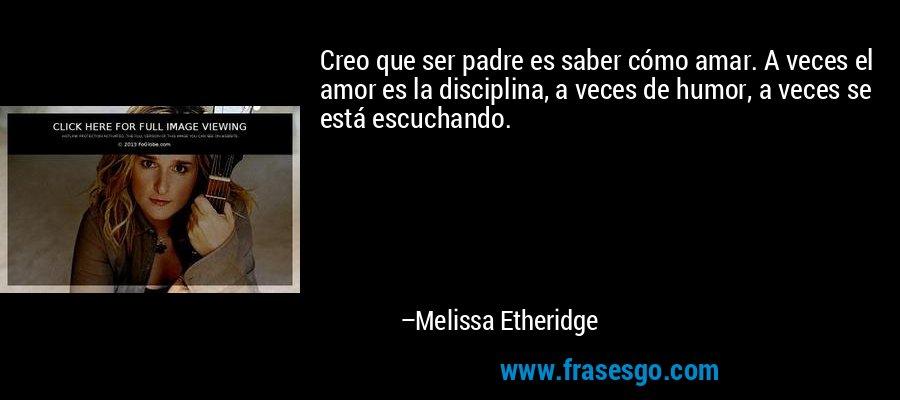 Creo que ser padre es saber cómo amar. A veces el amor es la disciplina, a veces de humor, a veces se está escuchando. – Melissa Etheridge