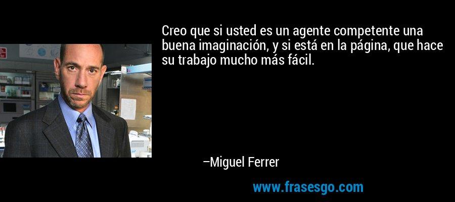 Creo que si usted es un agente competente una buena imaginación, y si está en la página, que hace su trabajo mucho más fácil. – Miguel Ferrer