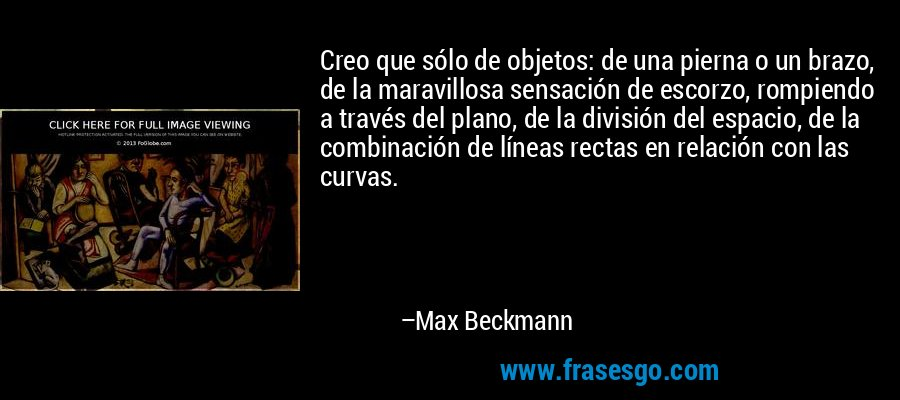 Creo que sólo de objetos: de una pierna o un brazo, de la maravillosa sensación de escorzo, rompiendo a través del plano, de la división del espacio, de la combinación de líneas rectas en relación con las curvas. – Max Beckmann