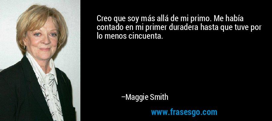 Creo que soy más allá de mi primo. Me había contado en mi primer duradera hasta que tuve por lo menos cincuenta. – Maggie Smith