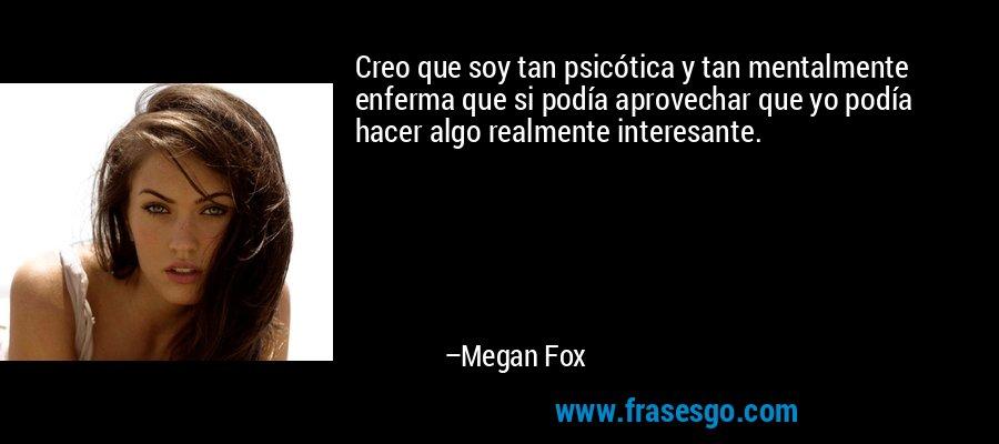 Creo que soy tan psicótica y tan mentalmente enferma que si podía aprovechar que yo podía hacer algo realmente interesante. – Megan Fox