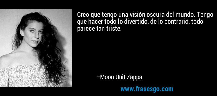 Creo que tengo una visión oscura del mundo. Tengo que hacer todo lo divertido, de lo contrario, todo parece tan triste. – Moon Unit Zappa