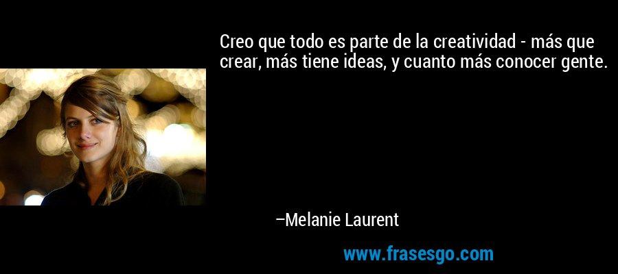 Creo que todo es parte de la creatividad - más que crear, más tiene ideas, y cuanto más conocer gente. – Melanie Laurent